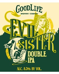 Evil Sister Double IPA  GoodLife Brewing ABV 8.5% | IBUs 55 | Imperial Pale Wheat Ale  ______________________________________  GoodLife's Experimental Hop Imperial Pale Wheat Ale.  Available: May (bottles)