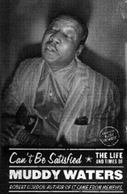 Can't Be Satisfied: The Life and Times  of Muddy - Waters -  - by Robert Gordon -  - (Little Brown,  320 pages, $25.95)