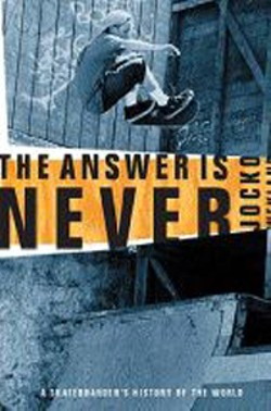 The Answer Is Never: A Skateboarder's History of the - World -  - By Jocko Weyland (Grove Press, 354 pages, $13.50)