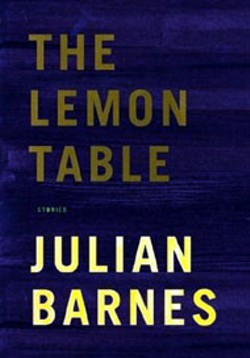 The Lemon Table: Stories - by Julian Barnes - Knopf Books - 241 pgs - $22.95