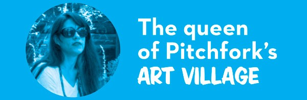 > The queen of Pitchfork's ART VILLAGE