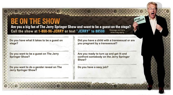 Current topics of interest to the producers of The Jerry Springer Show - JERRYSPRINGERTV.COM