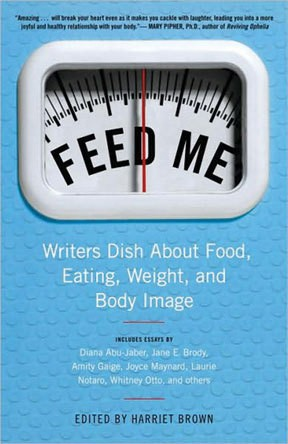 Feed Me! Writers Dish About Food, - Eating, Weight, and Body Image - Edited by Harriet Brown - Ballantine Books, 2009, $15