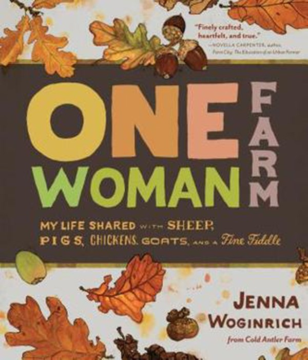 One Woman Farm: My Life Shared with Sheep, Pigs, Chickens, Goats, and a Fine Fiddle, Jenna Woginrich, Illustrated by Emma Dibben, Storey Publishing, 2013, $16.95