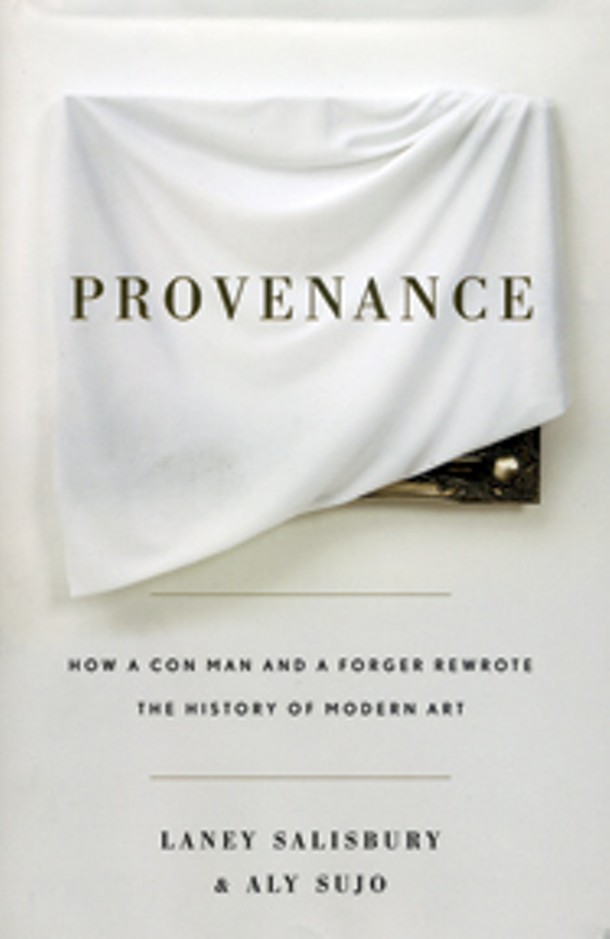 Provenance: How a Con Man and a Forger Rewrote the History of Modern Art by - Laney Salisbury and Aly Sujo. Penguin Press, 2009, $26.95.