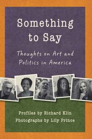 Something to Say: Thoughts on Art and Politics in America, Richard Klin, Photographs by Lily Prince, - Leapfrog Press, 2011, $14.95.