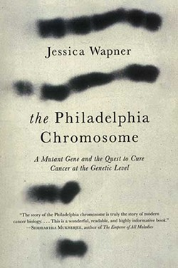 The Philadelphia Chromosome, Jessica Wapner, Experiment Publishing, 2013, $25.95