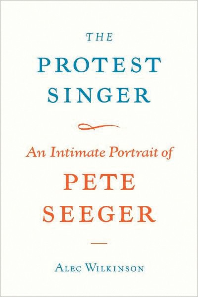 The Protest Singer: An Intimate Portrait of Pete Seeger, Alec Wilkinson, Alfred A. Knopf, 2009, $22.95