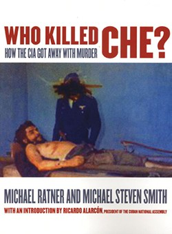 Who Killed Che? How the CIA - Got Away with Murder, Michael Ratner & Michael Steven Smith, OR Books, 2011, $16