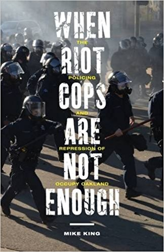 Mike King's new book When Riot Cops Are Not Enough: The Policing and Repression of Occupy Oakland