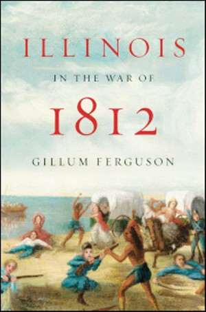 Illinois in the War of 1812 by Gillum Ferguson. University of Illinois Press, 2012. 333 pages, $34.95.