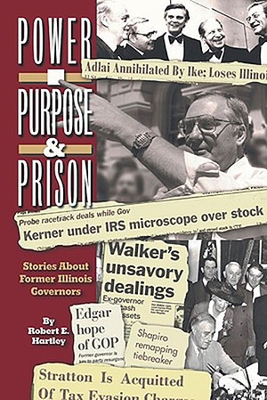 Robert E. Hartley, Purpose, Power, and Prison: Stories About Former Illinois Governors [cover title Power, Purpose, and Prison] Xlibris, 2020. The book is available in Springfield at Books on the Square and Barnes and Noble, and online at Amazon and at Xlibris (www.Xlibris.com, 888-795-4274).
