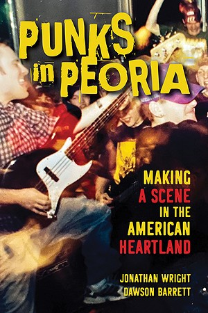 Punks in Peoria: Making a Scene in the American Heartland, by Jonathan Wright and Dawson Barrett and published by University of Illinois Press in June 2021, is available for $22.95 at tinyurl.com/4kdrf4sw. - COURTESY OF UNIVERSITY OF ILLINOIS PRESS