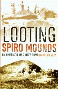 Looting Spiro Mounds: An American King Tut's Tomb By David LaVere, 2007, University of Oklahoma Press, 2007, 255 pages, paperback, $24.95