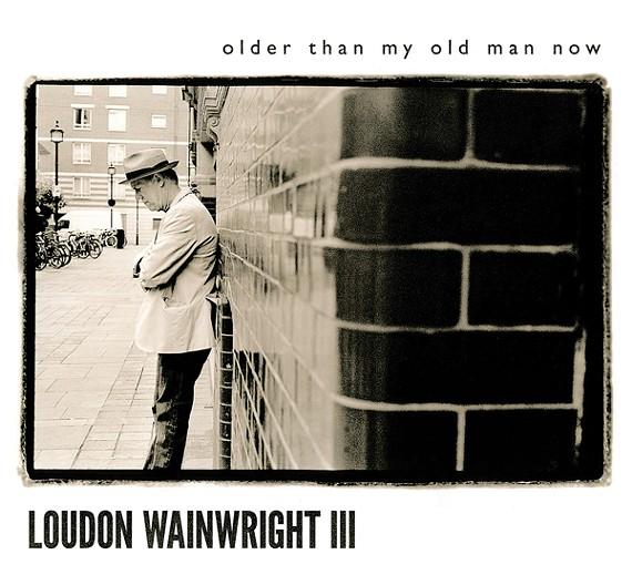 Older Than My Old Man Now  — Loudon Wainwright III