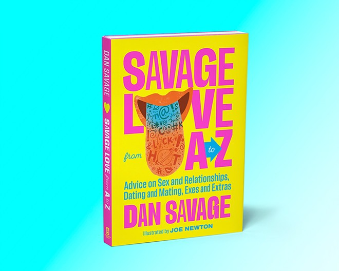 Savage Love from A to Z: Advice on Sex and Relationships, Dating and Mating, Exes and Extras is available now from Sasquatch Books. - COURTESY OF SASQUATCH BOOKS