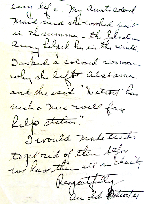 """""""My aunt's colored maid said she worked just in the summer. The Salvation Army helped her in the winter. I asked a colored woman why she left Alabama and she said, 'Detroit has such a nice well fare [sic] help station.' I would make tracks to get rid of them before we have them all in charity. Respectfully, An old Detroiter."""" - COURTESY THE BURTON HISTORICAL COLLECTION, DETROIT PUBLIC LIBRARY"""