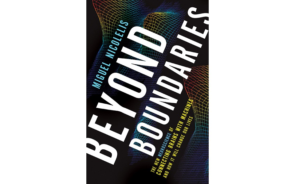 Beyond Boundaries: The New Neuroscience of Connecting Brains With Machines -- And How It Will Change - BY MIGUEL NICOLELLIS - TIMES BOOKS