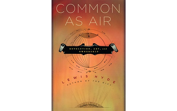 Common As Air: Revolution, Art, And Ownership - BY LEWIS HYDE - FARRAR, STRAUS AND GIROUX