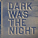 <em>Dark Was The Night</em>