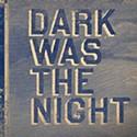 <em>Dark Was The Night</em>