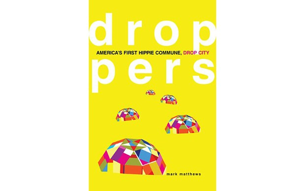 Droppers: America's First Hippie Commune, Drop City - BY MARK MATTHEWS - UNIVERSITY OF OKLAHOMA PRESS