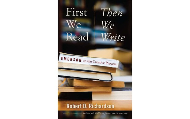 First We Read, Then We Write: Emerson on the Creative Process - BY ROBERT D. RICHARDSON - UNIVERSITY OF IOWA PRESS