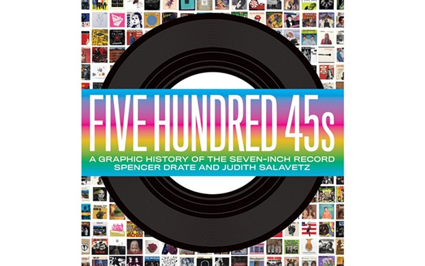 Five Hundred 45s: A Graphic History of the Seven-Inch Record - BY SPENCER DRATE AND JUDITH SALAVETZ