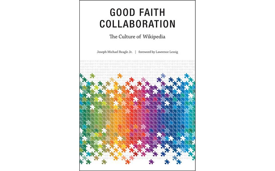 Good Faith Collaboration: The Culture of Wikipedia - BY JOSEPH MICHAEL REAGLE JR. - THE MIT PRESS