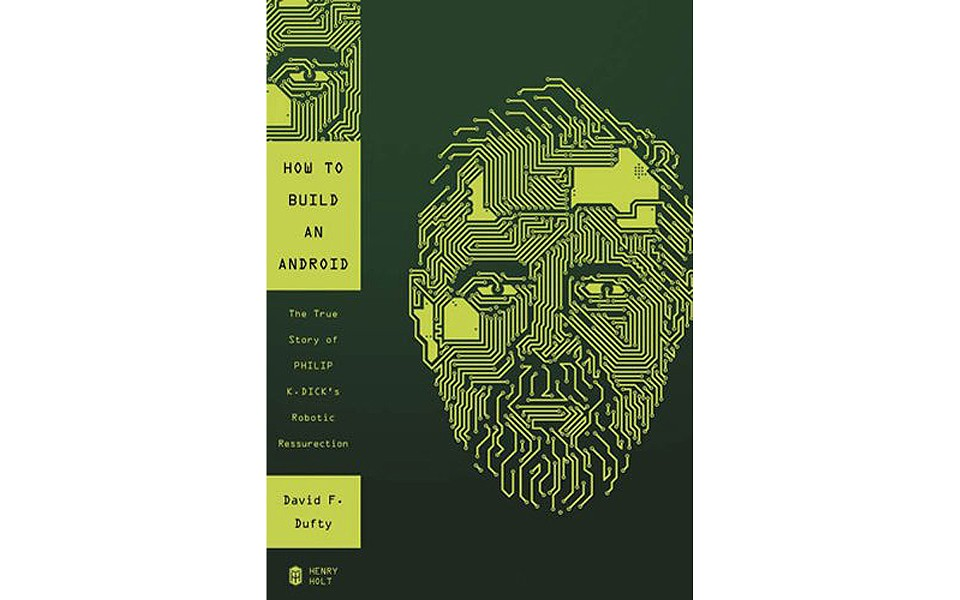 How to Build An Android: The True Story of Philip K. Dick's Robotic Resurrection - BY DAVID F. DUFTY - HENRY HOLT