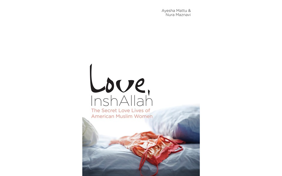 Love, InshAllah: The Secret Love Lives of American Muslim Women - EDITED BY AYESHA MATTU AND NURA MAZNAVI - SOFT SKULL PRESS