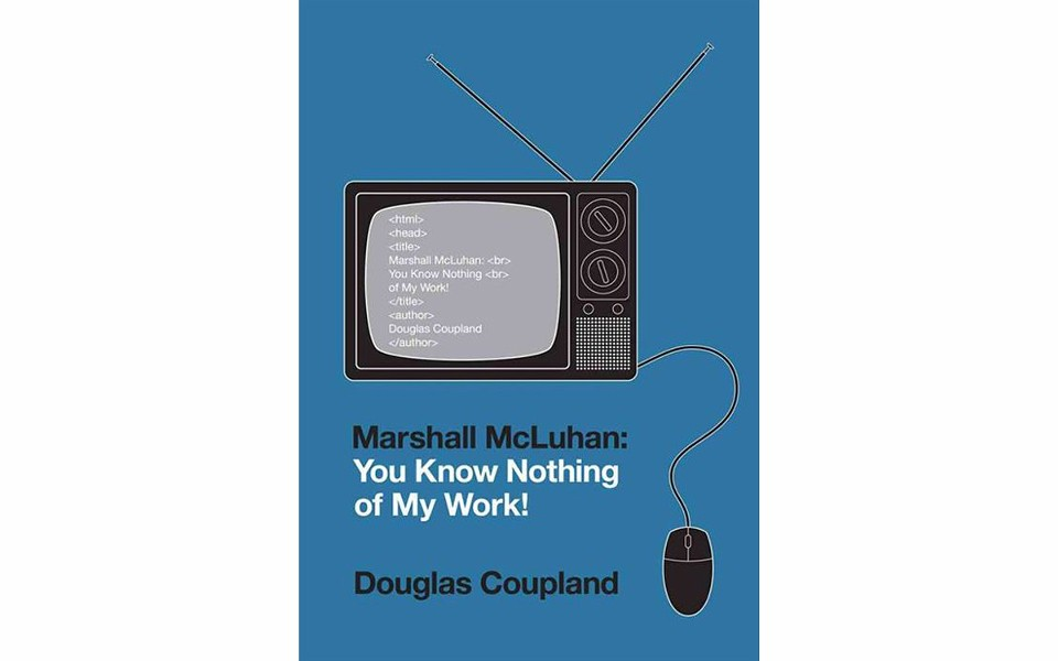 Marshall McLuhan: You Know Nothing of My Work! - BY DOUGLAS COUPLAND - ATLAS & CO.