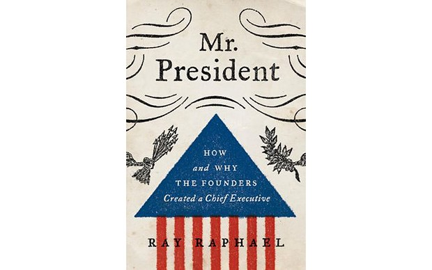 Mr. President: How and Why the Founders Created a Chief Executive - BY RAY RAPHAEL - ALFRED A. KNOPF