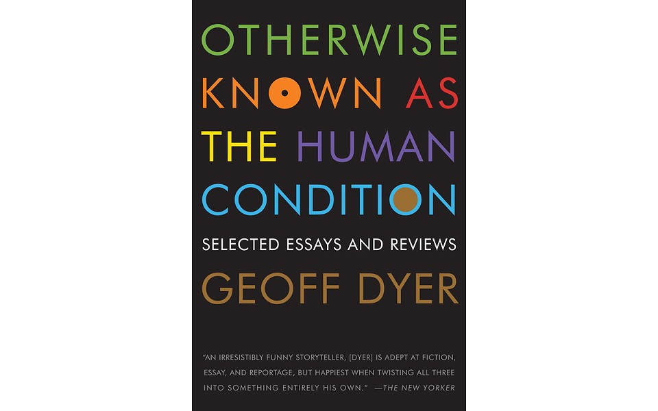 Otherwise Known As The Human Condition: Selected Essays and Reviews - BY GEOFF DYER - GRAYWOLF PRESS