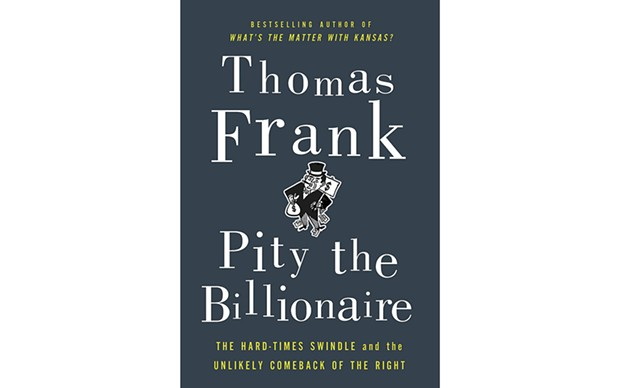 Pity the Billionaire: The Hard Times Swindle and the Unlikely Comeback of the Right Pity the Billi - BY THOMAS FRANKS - METROPOLITAN BOOKS