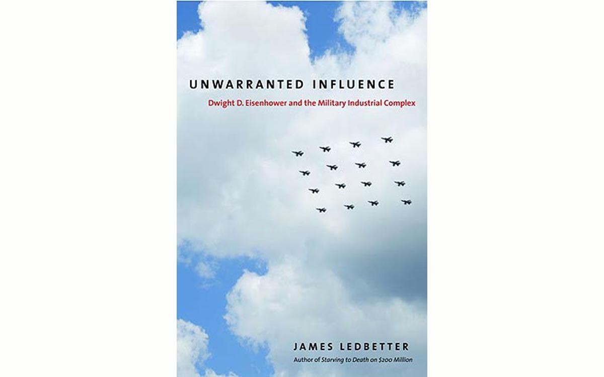 Unwarranted Influence: Dwight D. Eisenhower and the Military-Industrial Complex - BY JAMES LEDBETTER - YALE UNIVERSITY PRESS