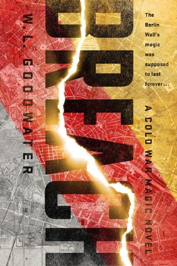 SPY THRILER MEETS FANTASY Breach reimagines the Cold War with a Berlin Wall made of magic. - IMAGE COURTESY OF W.L. GOODWATER