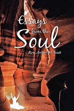 SPIRITED AWAY Arthur M. Scott compiled more than 50 of his spiritual essays into a book, Essays from the Soul. - IMAGE COURTESY OF ARTHUR M. SCOTT/COVER PHOTO BY DOUG HOWARD