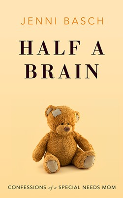 GOOD READ Half a Brain is a heart-wrenching memoir filled with warmth, humor, and hope about the impossible choices of raising a severely disabled child. - IMAGE COURTESY OF JENNI BASCH