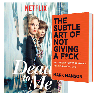 DEAD TO ME (NETFLIX) | IMAGE NETFLIX / PROVIDED  || THE SUBTLE ART OF NOT GIVING A F*CK: A COUNTERINTUITIVE APPROACH TO LIVING A GOOD LIFE BY MARK MANSON | IMAGE HARPERCOLLINS PUBLISHERS / PROVIDED