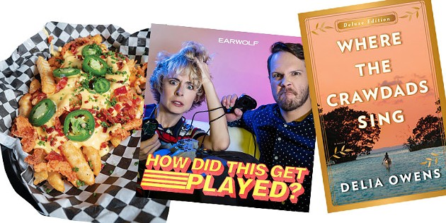 MOSH PIT FRIES AT BURGER PUNK | PHOTO PHILLIP DANNER • HOW DID THIS GET PLAYED? PODCAST | IMAGE EARWOLF / PROVIDED • WHERE THE CRAWDADS SING BY DELIA OWENS | IMAGE PENGUIN RANDOM HOUSE / PROVIDED