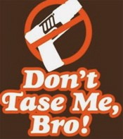 We are going to tase you if you keep saying that!