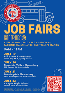 Comal ISD is hosting JOB FAIRS this summer! Now Hiring: after-school child care, custodians, facilities maintenance, and transportation. Come on by! We're excited to meet you.  Job Fair dates and locations:  JULY 19   Bill Brown Elementary   20410 Hwy 46 West, Spring Branch, 78070  JULY 20   Mountain Valley Elementary   310 Cannan Rd, Canyon Lake, 78133  JULY 21   Morningside Elementary   3855 Morningside Dr, New Braunfels, 78132  JULY 22   Canyon High School   1510 IH 35 N, New Braunfels, 78130  All Job Fairs will be from 9AM - 12PM - Uploaded by Bridget Sarbu