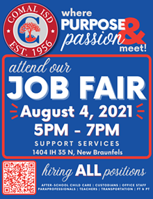 Comal ISD is where Purpose and Passion Meet! Come learn more about us at our August 4th JOB FAIR from 5PM - 7PM located at Support Services, 1404 IH 35 N in New Braunfels! We're hiring ALL Positions: after-school child care, custodians, office staff, paraprofessionals, teachers, and transportation. Full-time and part-time opportunities available. We can't wait to meet you! - Uploaded by Bridget Sarbu