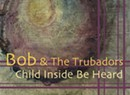 Bob and the Trubadors, <i>Child Inside Be Heard</i>