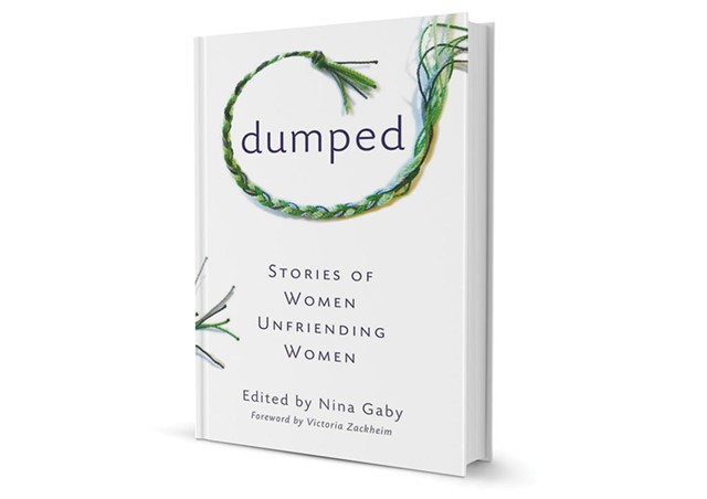 Dumped: Stories of Women Unfriending Women, edited by Nina Gaby, She Writes Press, 216 pages. $16.95.