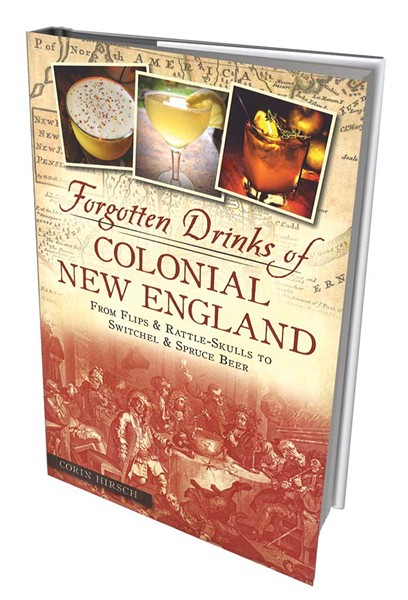 Forgotten Drinks of Colonial New England: From Flips and Rattle-Skulls to Switchel and Spruce Beer by Corin Hirsch, American Palate/the History Press, 144 pages. $19.99.