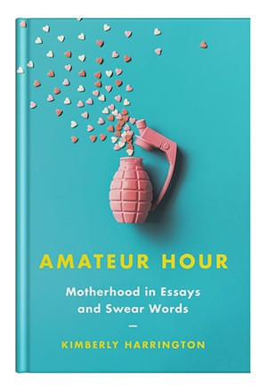 Amateur Hour: Motherhood in Essays and Swear Words by Kimberly Harrington,