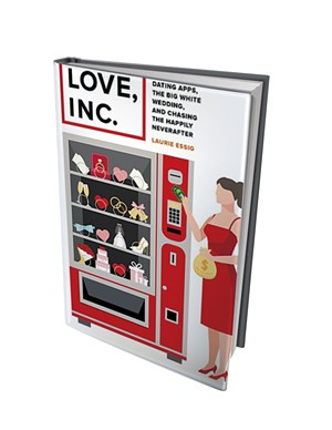Love, Inc.: Dating Apps, the Big White Wedding, and Chasing the Happily Neverafter by Laurie Essig, University of California Press, 256 pages. $26.95 paperback