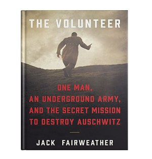 The Volunteer: One Man, An Underground Army, and the Secret Mission to Destroy Auschwitz by Jack Fairweather, Custom House, 528 pages. $28.99